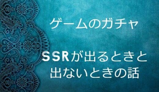 スマホアプリゲームのガチャ、SSRが出るときと出ないときの話