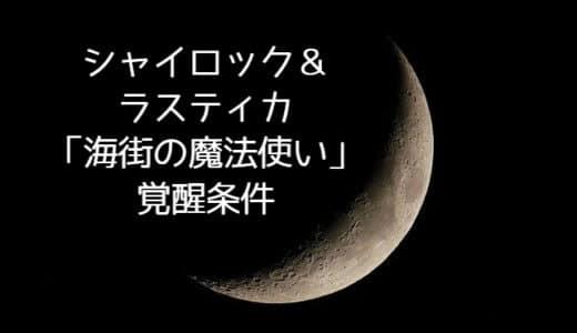 【まほやく】シャイロック&ラスティカ「海街の魔法使い」覚醒条件