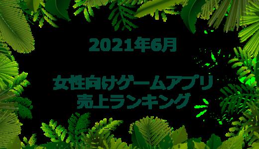 【2021年6月】女性向けゲームアプリ 売上ランキング